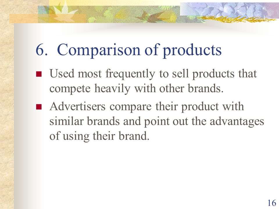 16 6. Comparison of products Used most frequently to sell products that compete heavily with other brands. Advertisers compare their product with simi