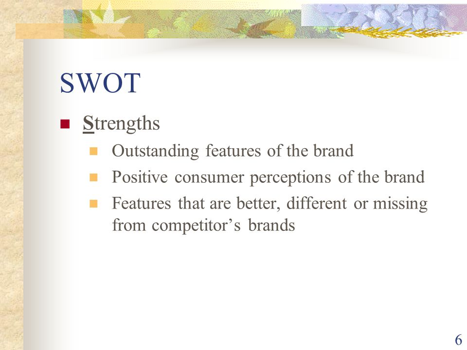 6 SWOT Strengths Outstanding features of the brand Positive consumer perceptions of the brand Features that are better, different or missing from competitor's brands
