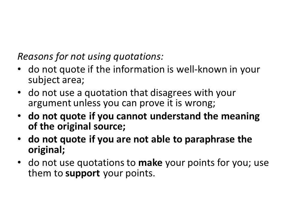 Reasons for not using quotations: do not quote if the information is well-known in your subject area; do not use a quotation that disagrees with your argument unless you can prove it is wrong; do not quote if you cannot understand the meaning of the original source; do not quote if you are not able to paraphrase the original; do not use quotations to make your points for you; use them to support your points.