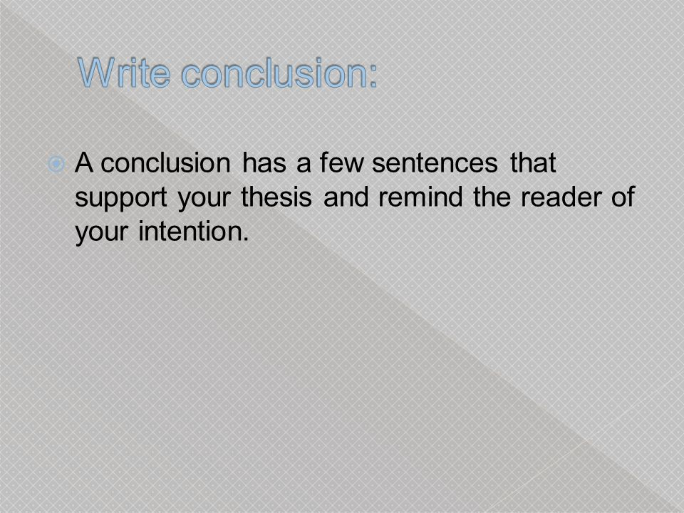 A conclusion has a few sentences that support your thesis and remind the reader of your intention.