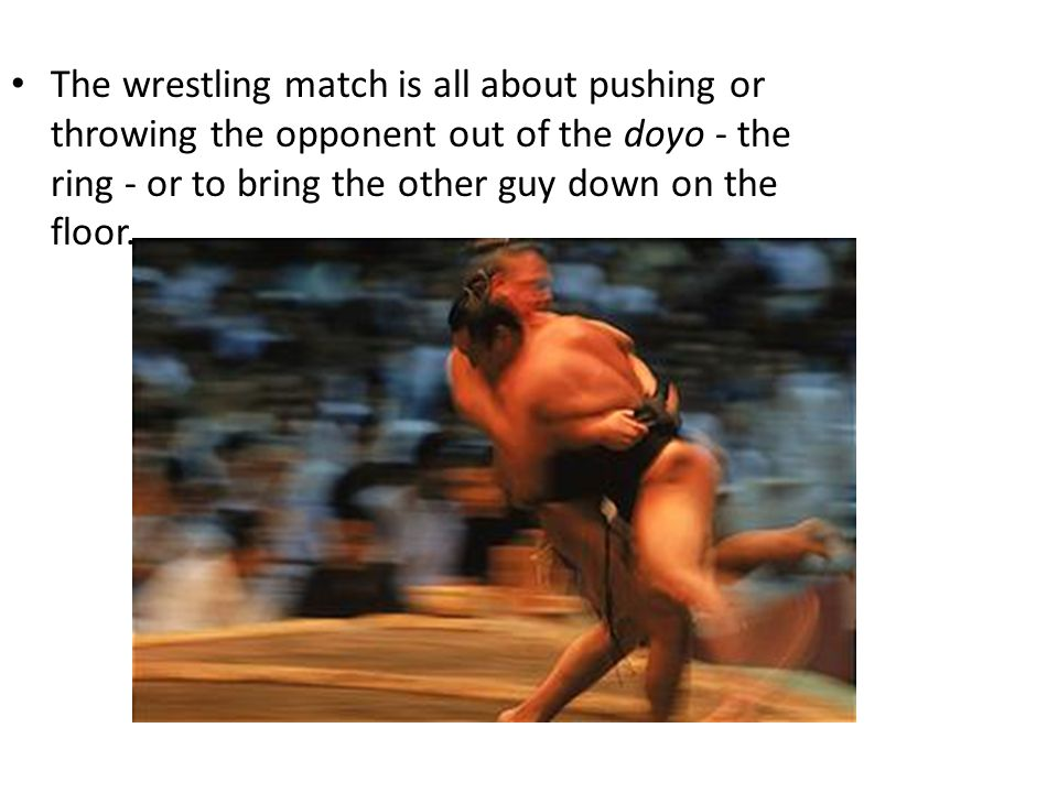 The wrestling match is all about pushing or throwing the opponent out of the doyo - the ring - or to bring the other guy down on the floor.