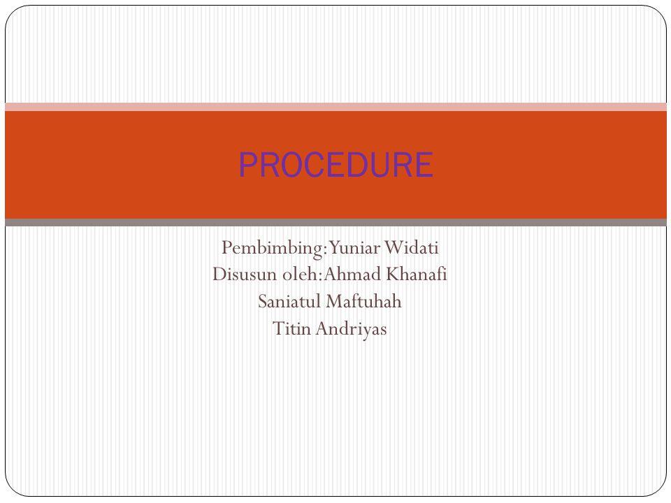 Pembimbing:Yuniar Widati Disusun oleh:Ahmad Khanafi Saniatul Maftuhah Titin Andriyas PROCEDURE