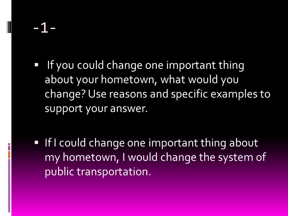-1-  If you could change one important thing about your hometown, what would you change? Use reasons and specific examples to support your answer. 