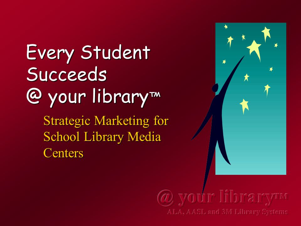 Every Student Succeeds @ your library ™ Strategic Marketing for School Library Media Centers