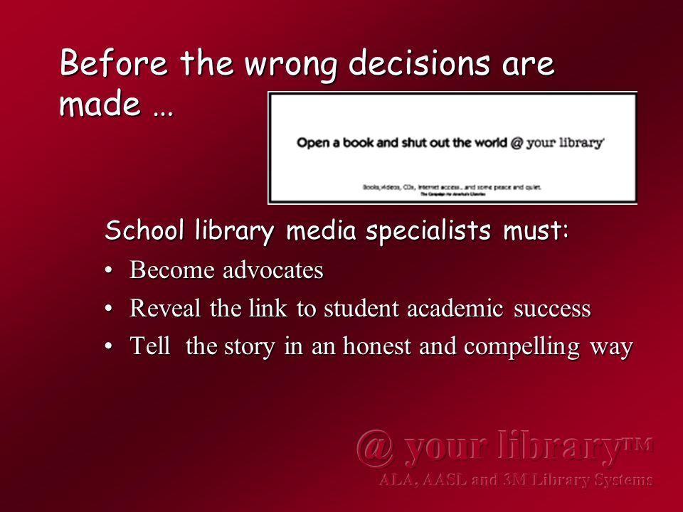 Before the wrong decisions are made … School library media specialists must: Become advocatesBecome advocates Reveal the link to student academic successReveal the link to student academic success Tell the story in an honest and compelling wayTell the story in an honest and compelling way