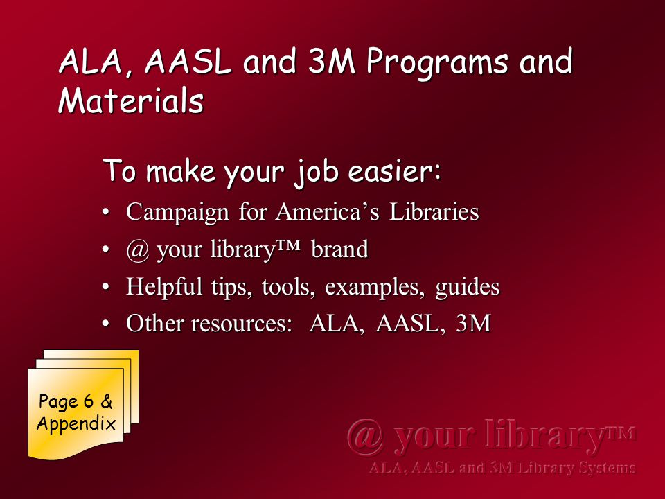 ALA, AASL and 3M Programs and Materials To make your job easier: Campaign for America's LibrariesCampaign for America's Libraries @ your library™ brand@ your library™ brand Helpful tips, tools, examples, guidesHelpful tips, tools, examples, guides Other resources: ALA, AASL, 3MOther resources: ALA, AASL, 3M Page 6 & Appendix