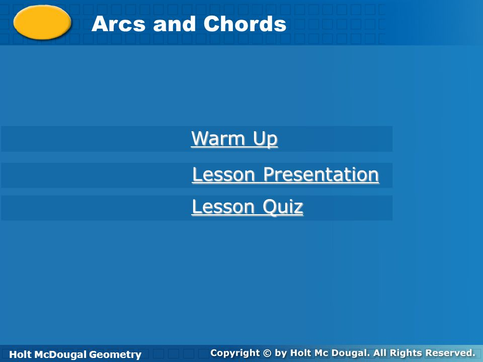 Holt McDougal Geometry Arcs and Chords Holt Geometry Warm Up Warm Up Lesson Presentation Lesson Presentation Lesson Quiz Lesson Quiz Holt McDougal Geometry