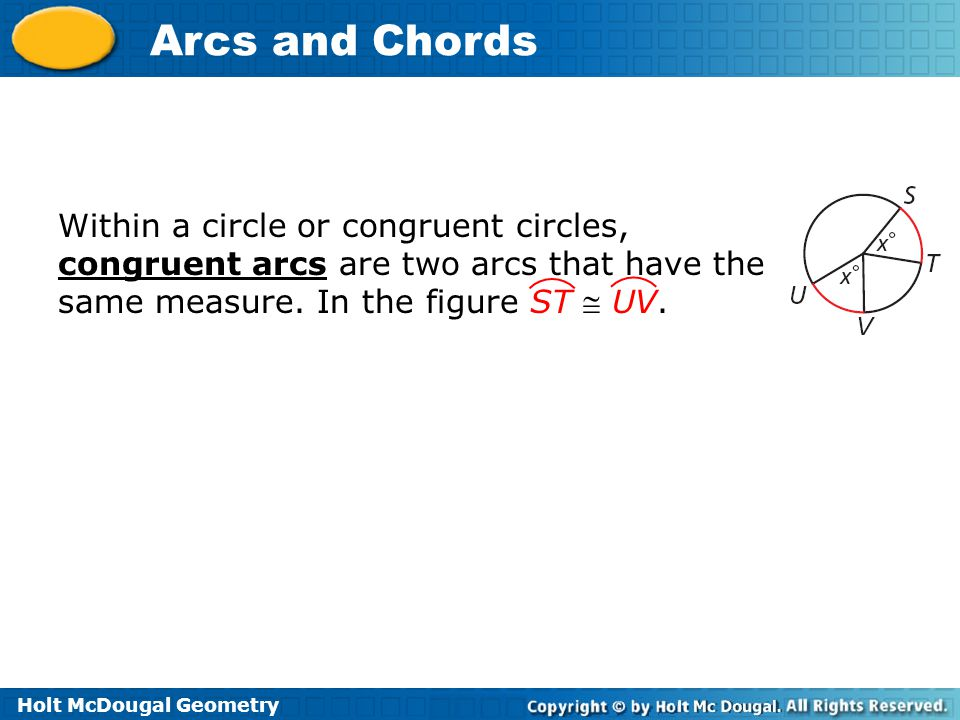 Holt McDougal Geometry Arcs and Chords Within a circle or congruent circles, congruent arcs are two arcs that have the same measure.