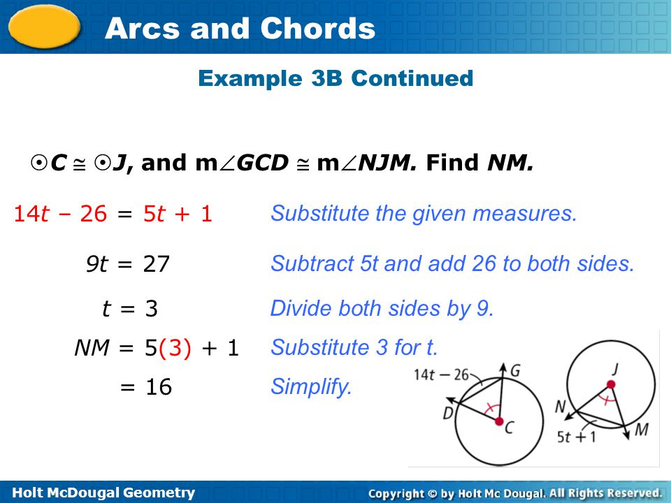 Holt McDougal Geometry Arcs and Chords Example 3B Continued 14t – 26 = 5t + 1 9t = 27 NM = 5(3) + 1 = 16 Substitute the given measures.