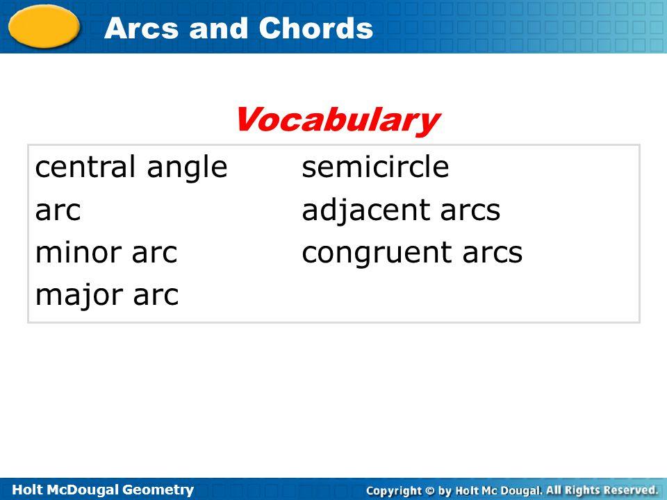 Holt McDougal Geometry Arcs and Chords central anglesemicircle arcadjacent arcs minor arccongruent arcs major arc Vocabulary