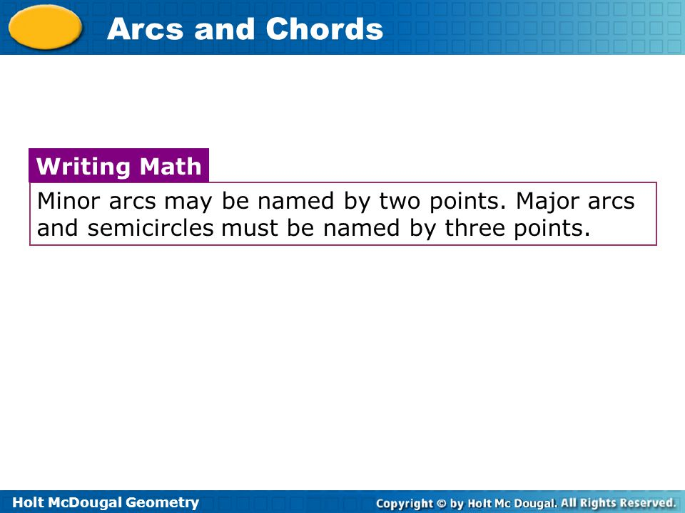 Holt McDougal Geometry Arcs and Chords Minor arcs may be named by two points.