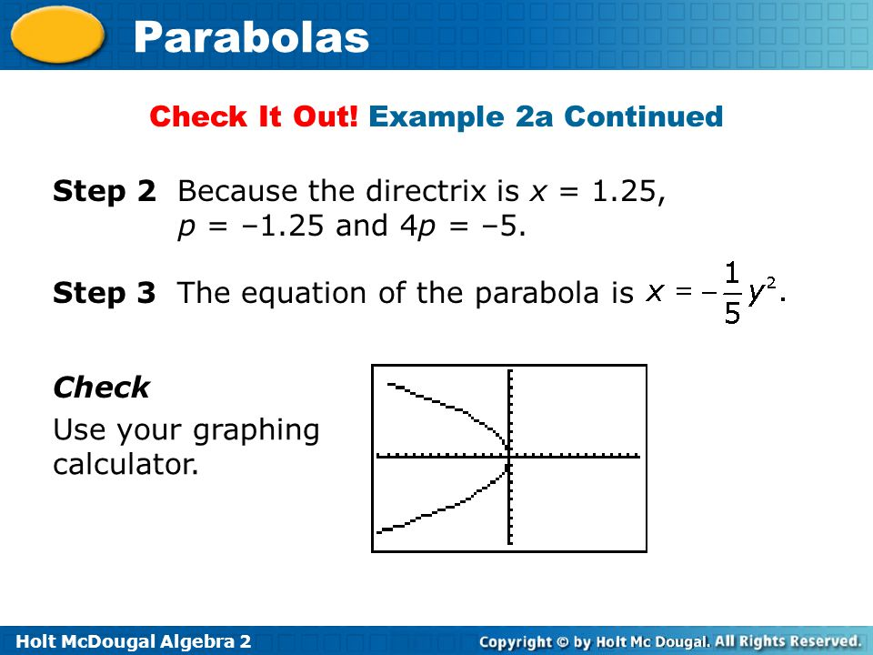 Holt McDougal Algebra 2 Parabolas Step 2 Because the directrix is x = 1.25, p = –1.25 and 4p = –5.