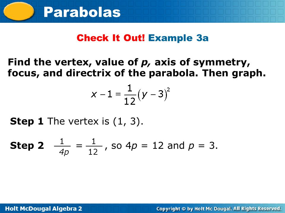 Holt McDougal Algebra 2 Parabolas Step 1 The vertex is (1, 3). Find the vertex, value of p, axis of symmetry, focus, and directrix of the parabola. Th