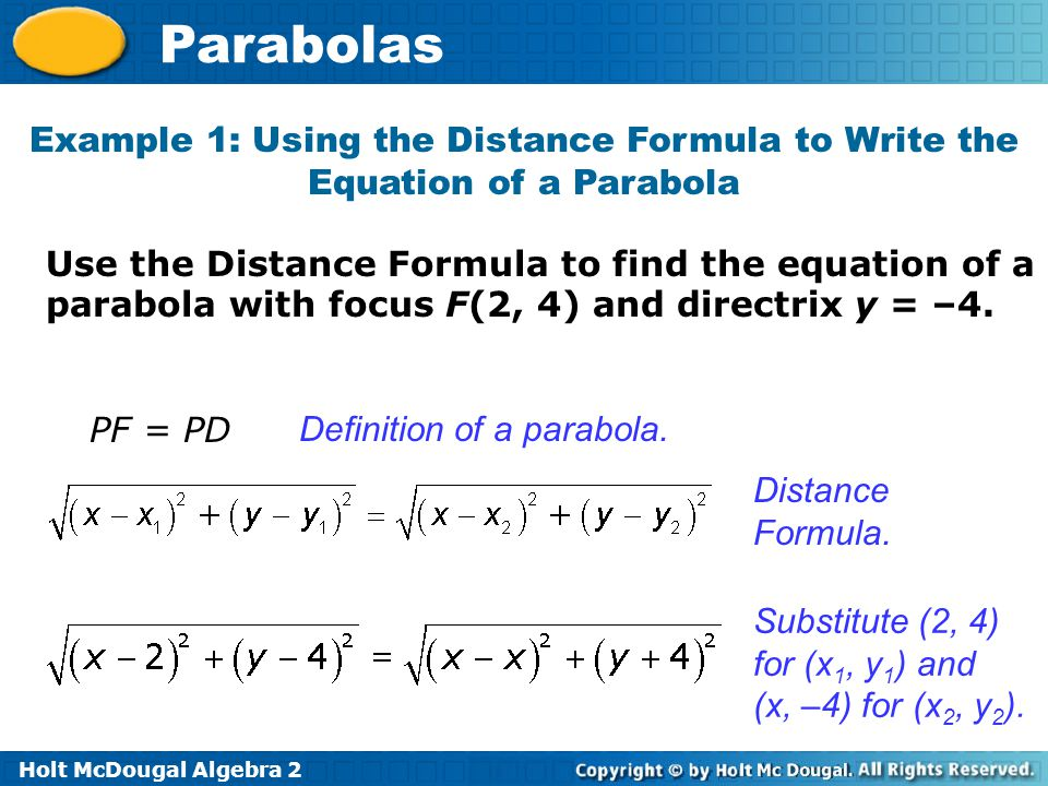 Holt McDougal Algebra 2 Parabolas Use the Distance Formula to find the equation of a parabola with focus F(2, 4) and directrix y = –4. Example 1: Usin