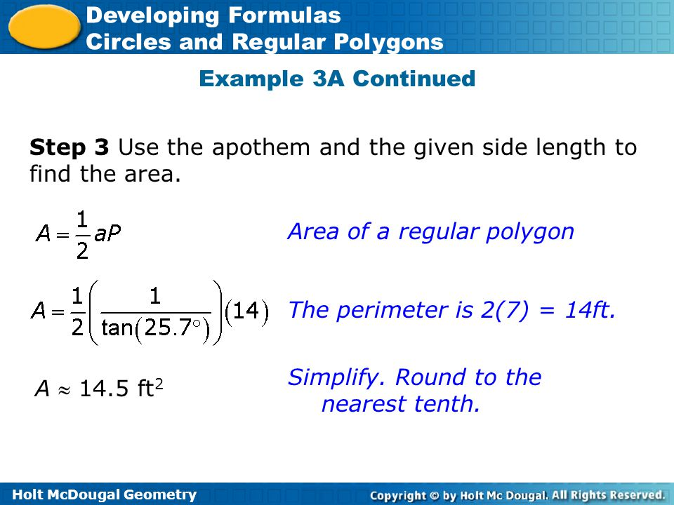 Holt McDougal Geometry Developing Formulas Circles and Regular Polygons Example 3A Continued Step 3 Use the apothem and the given side length to find