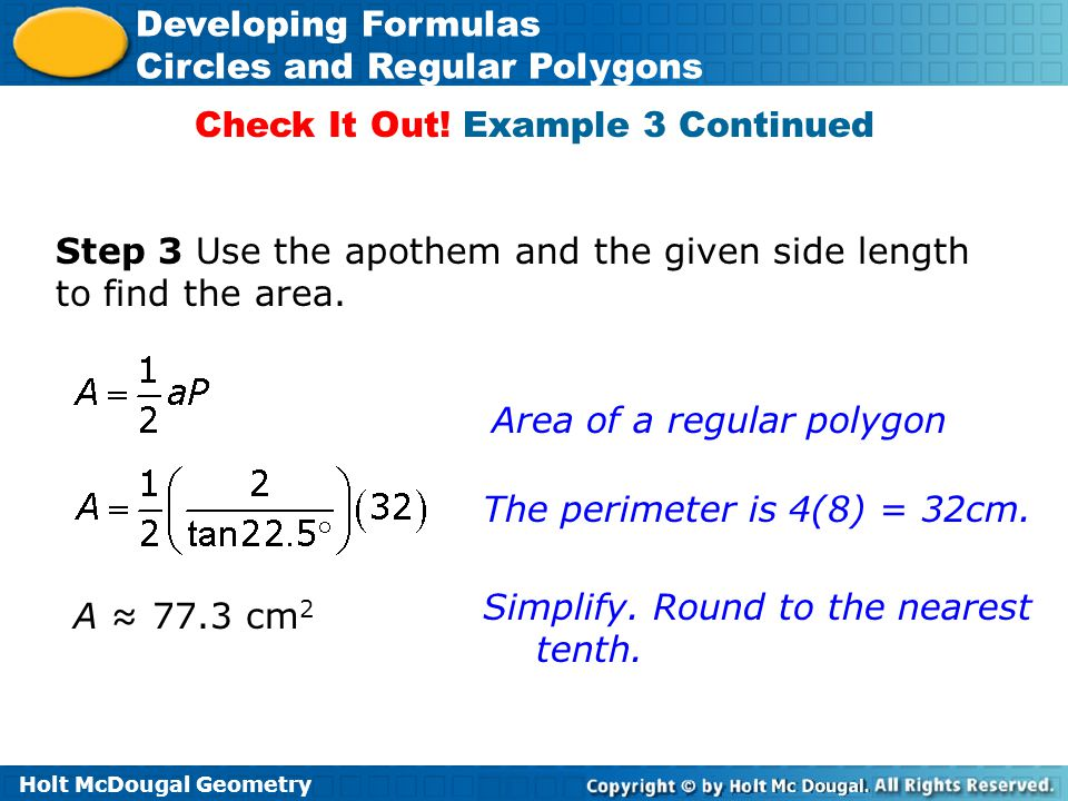 Holt McDougal Geometry Developing Formulas Circles and Regular Polygons Step 3 Use the apothem and the given side length to find the area. Check It Ou