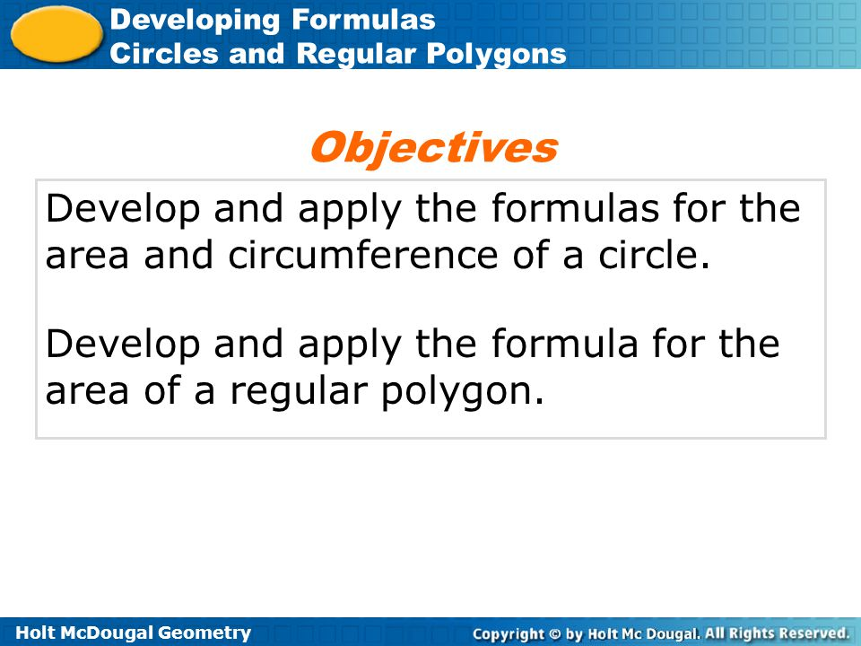 Holt McDougal Geometry Developing Formulas Circles and Regular Polygons Develop and apply the formulas for the area and circumference of a circle. Dev