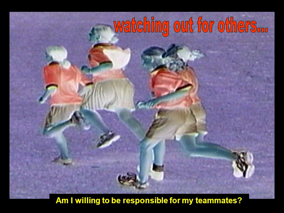 Am I willing to be responsible for my teammates?