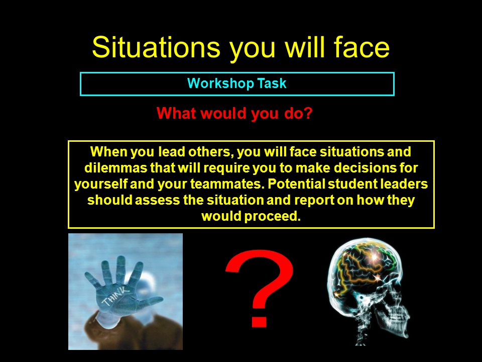 Situations you will face Workshop Task When you lead others, you will face situations and dilemmas that will require you to make decisions for yourself and your teammates.