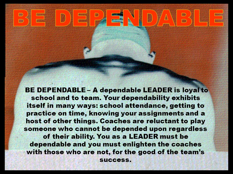 BE DEPENDABLE – A dependable LEADER is loyal to school and to team.