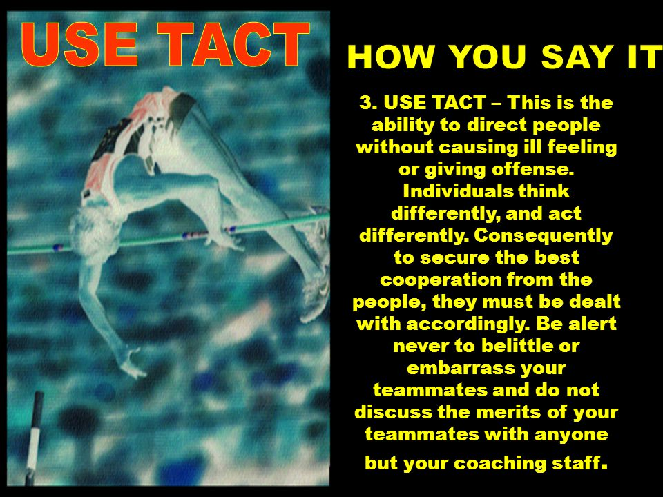 3. USE TACT – This is the ability to direct people without causing ill feeling or giving offense.
