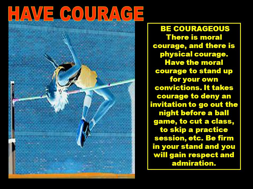 BE COURAGEOUS There is moral courage, and there is physical courage.