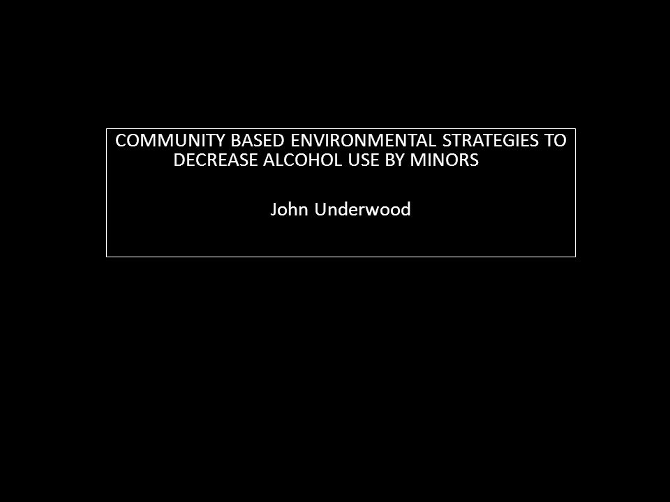 COMMUNITY BASED ENVIRONMENTAL STRATEGIES TO DECREASE ALCOHOL USE BY MINORS John Underwood