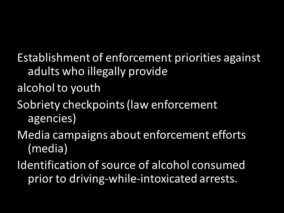 Establishment of enforcement priorities against adults who illegally provide alcohol to youth Sobriety checkpoints (law enforcement agencies) Media campaigns about enforcement efforts (media) Identification of source of alcohol consumed prior to driving-while-intoxicated arrests ts