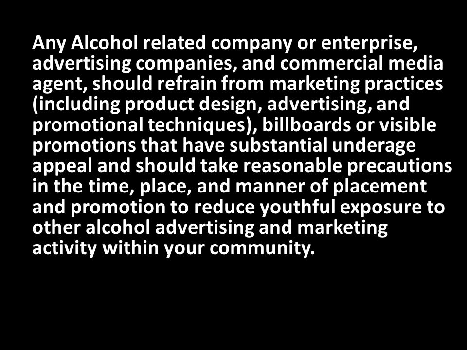 Any Alcohol related company or enterprise, advertising companies, and commercial media agent, should refrain from marketing practices (including product design, advertising, and promotional techniques), billboards or visible promotions that have substantial underage appeal and should take reasonable precautions in the time, place, and manner of placement and promotion to reduce youthful exposure to other alcohol advertising and marketing activity within your community.