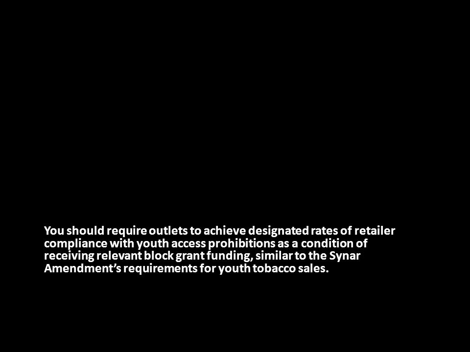 You should require outlets to achieve designated rates of retailer compliance with youth access prohibitions as a condition of receiving relevant block grant funding, similar to the Synar Amendment's requirements for youth tobacco sales.