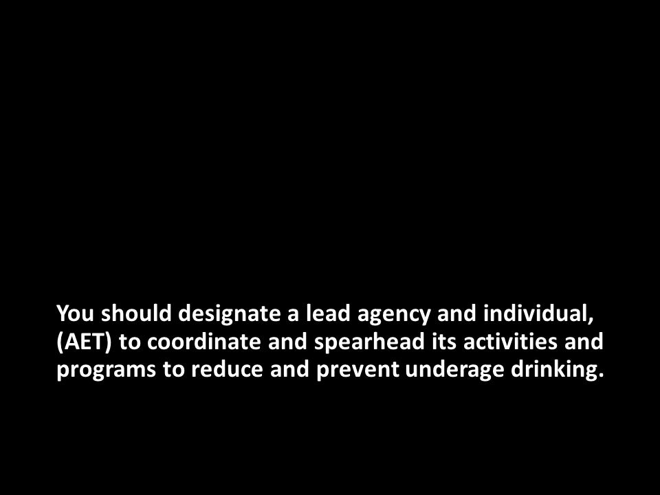 You should designate a lead agency and individual, (AET) to coordinate and spearhead its activities and programs to reduce and prevent underage drinking.