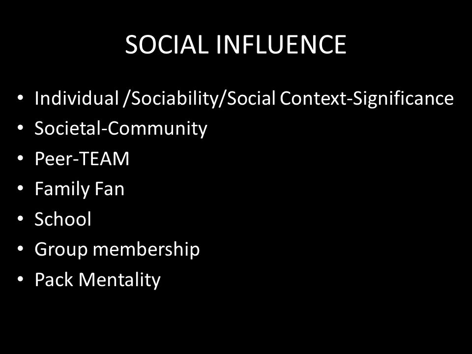 SOCIAL INFLUENCE Individual /Sociability/Social Context-Significance Societal-Community Peer-TEAM Family Fan School Group membership Pack Mentality