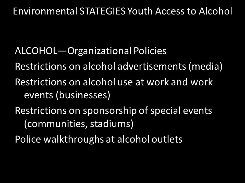 Environmental STATEGIES Youth Access to Alcohol ALCOHOL—Organizational Policies Restrictions on alcohol advertisements (media) Restrictions on alcohol use at work and work events (businesses) Restrictions on sponsorship of special events (communities, stadiums) Police walkthroughs at alcohol outlets