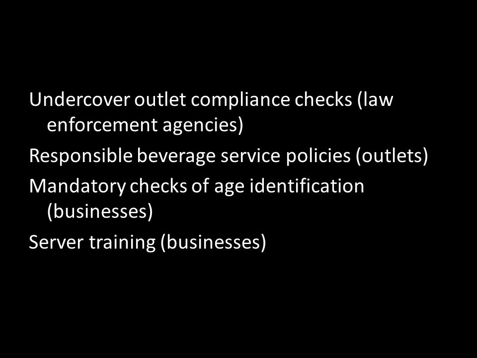 Undercover outlet compliance checks (law enforcement agencies) Responsible beverage service policies (outlets) Mandatory checks of age identification (businesses) Server training (businesses)