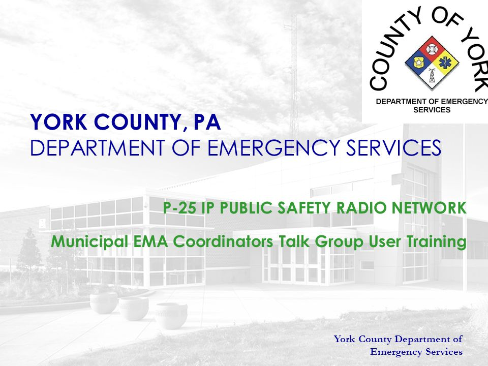 York County Department of Emergency Services YORK COUNTY, PA DEPARTMENT OF EMERGENCY SERVICES P-25 IP PUBLIC SAFETY RADIO NETWORK Municipal EMA Coordi