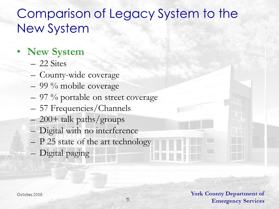 York County Department of Emergency Services 5 New System –22 Sites –County-wide coverage –99 % mobile coverage –97 % portable on street coverage –57 Frequencies/Channels –200+ talk paths/groups –Digital with no interference –P 25 state of the art technology –Digital paging October 2008 Comparison of Legacy System to the New System
