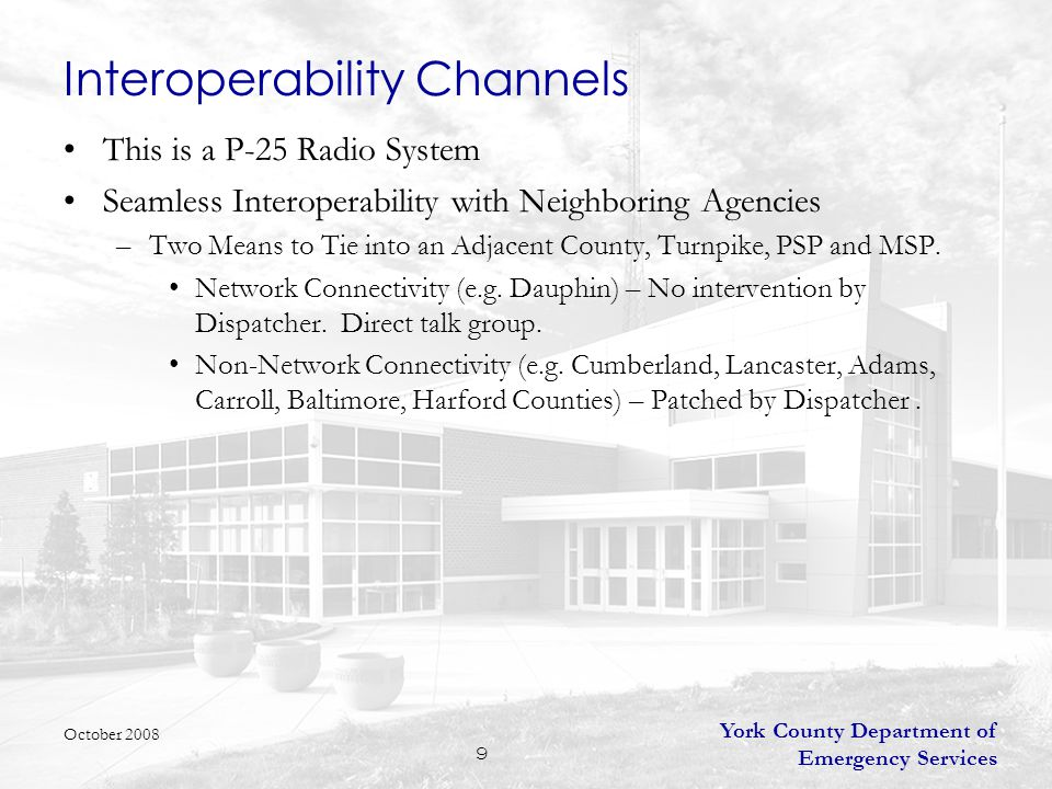 York County Department of Emergency Services 9 Interoperability Channels This is a P-25 Radio System Seamless Interoperability with Neighboring Agencies –Two Means to Tie into an Adjacent County, Turnpike, PSP and MSP.