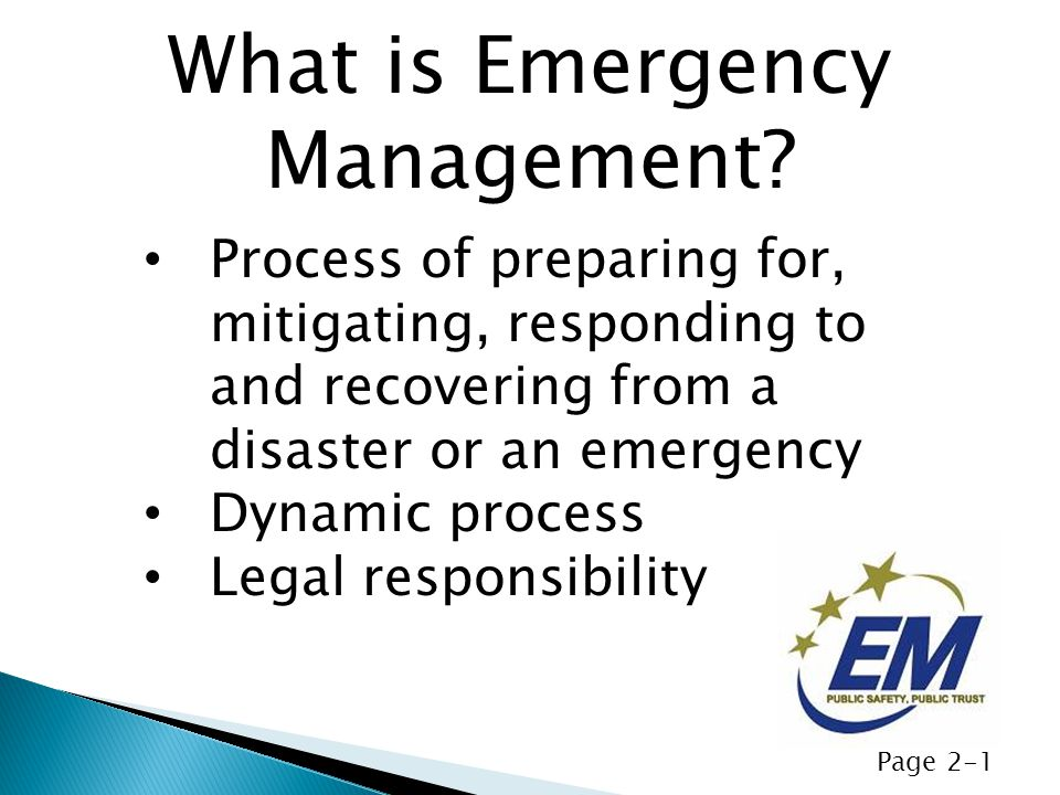Process of preparing for, mitigating, responding to and recovering from a disaster or an emergency Dynamic process Legal responsibility What is Emergency Management.