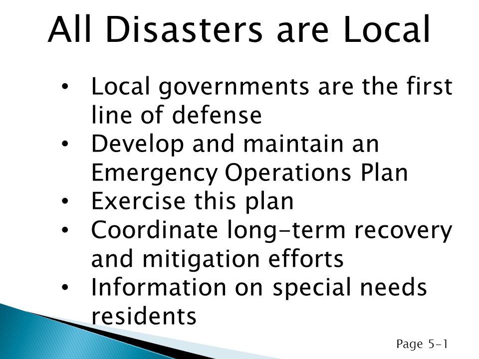 Local governments are the first line of defense Develop and maintain an Emergency Operations Plan Exercise this plan Coordinate long-term recovery and mitigation efforts Information on special needs residents All Disasters are Local Page 5-1