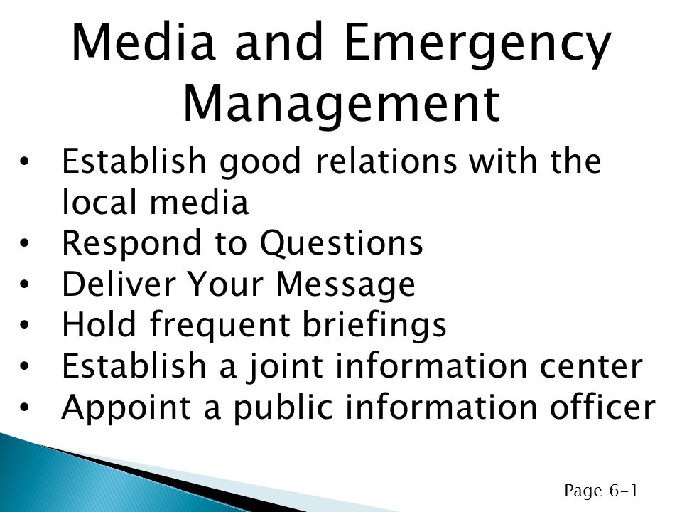 Establish good relations with the local media Respond to Questions Deliver Your Message Hold frequent briefings Establish a joint information center Appoint a public information officer Media and Emergency Management Page 6-1