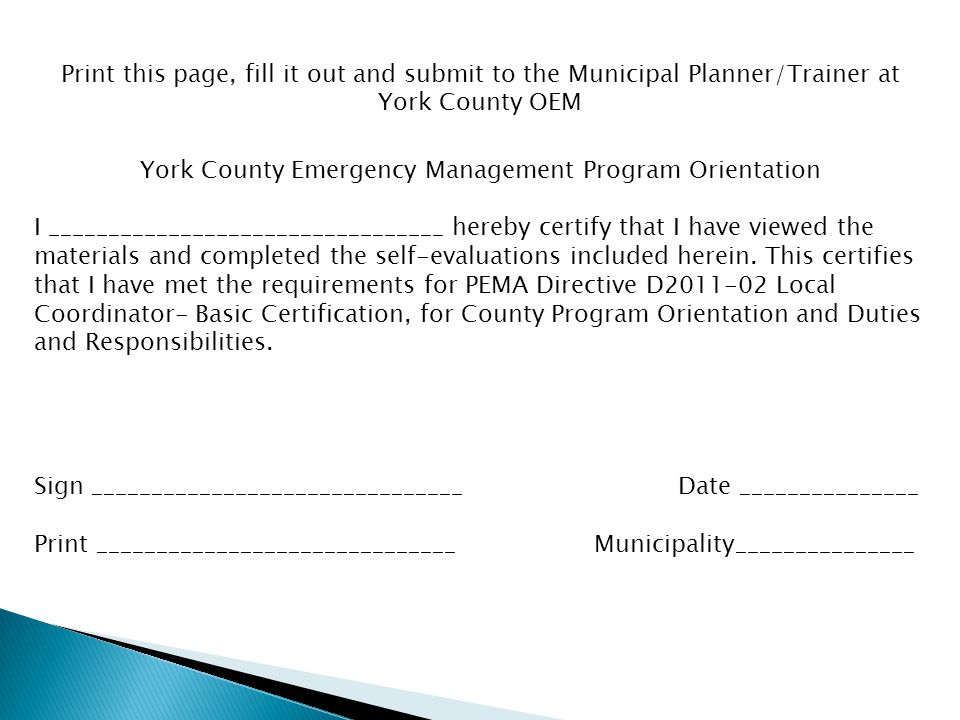 Print this page, fill it out and submit to the Municipal Planner/Trainer at York County OEM York County Emergency Management Program Orientation I _________________________________ hereby certify that I have viewed the materials and completed the self-evaluations included herein.