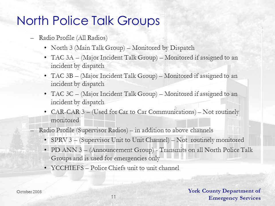 York County Department of Emergency Services 11 North Police Talk Groups –Radio Profile (All Radios) North 3 (Main Talk Group) – Monitored by Dispatch TAC 3A – (Major Incident Talk Group) – Monitored if assigned to an incident by dispatch TAC 3B – (Major Incident Talk Group) – Monitored if assigned to an incident by dispatch TAC 3C – (Major Incident Talk Group) – Monitored if assigned to an incident by dispatch CAR-CAR 3 – (Used for Car to Car Communications) – Not routinely monitored –Radio Profile (Supervisor Radios) – in addition to above channels SPRV 3 – (Supervisor Unit to Unit Channel) – Not routinely monitored PD ANN 3 – (Announcement Group) - Transmits on all North Police Talk Groups and is used for emergencies only YCCHIEFS – Police Chiefs unit to unit channel October 2008