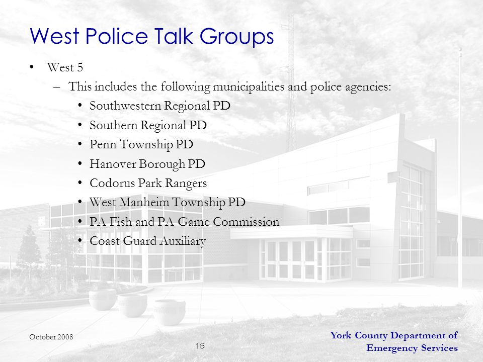 York County Department of Emergency Services 17 West Police Talk Groups –Radio Profile (All Radios) West 5 (Main Talk Group) – Monitored by Dispatch TAC 5A – (Major Incident Talk Group) – Monitored if assigned to an incident by dispatch TAC 5B – (Major Incident Talk Group) – Monitored if assigned to an incident by dispatch TAC 5C – (Major Incident Talk Group) – Monitored if assigned to an incident by dispatch CAR-CAR 5 – (Used for Car to Car Communications) – Not routinely monitored –Radio Profile (Supervisor Radios) – in addition to above channels SPRV 5 – (Supervisor Unit to Unit Channel) – Not routinely monitored PD ANN 5 – (Announcement Group) - Transmits on all West Police Talk Groups and is used for emergencies only YCCHIEFS – Police Chiefs unit to unit channel October 2008