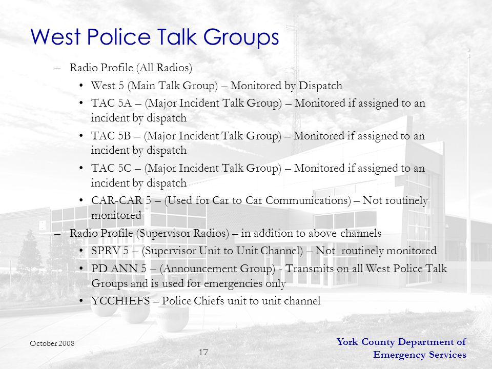 York County Department of Emergency Services 18 West Police Talk Groups Routine Traffic –will always use the West 5 talk group Major Incident Talk Group –If an incident warrants a secondary talk group, the request will go to the dispatcher and they will announce the secondary talk group for their operations –The first talk group that will be assigned for a major West Police incident would be TAC 5B –A second incident will be assigned TAC 5C October 2008