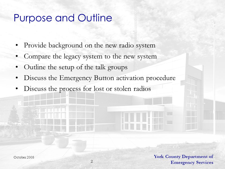 York County Department of Emergency Services 2 Purpose and Outline Provide background on the new radio system Compare the legacy system to the new system Outline the setup of the talk groups Discuss the Emergency Button activation procedure Discuss the process for lost or stolen radios October 2008