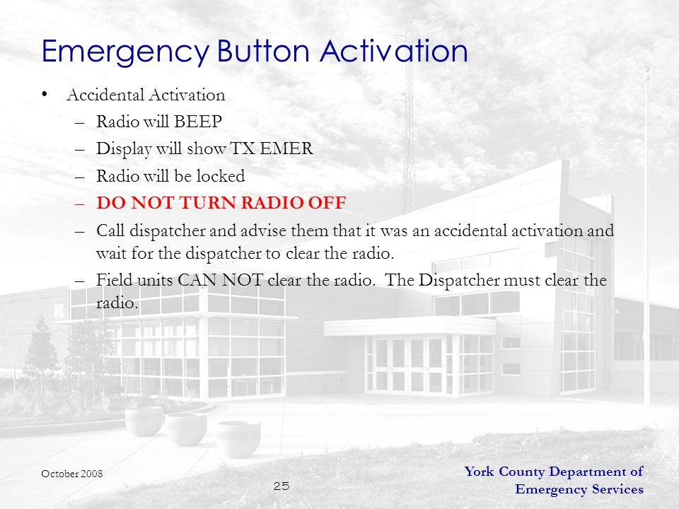 York County Department of Emergency Services 25 Emergency Button Activation Accidental Activation –Radio will BEEP –Display will show TX EMER –Radio will be locked –DO NOT TURN RADIO OFF –Call dispatcher and advise them that it was an accidental activation and wait for the dispatcher to clear the radio.