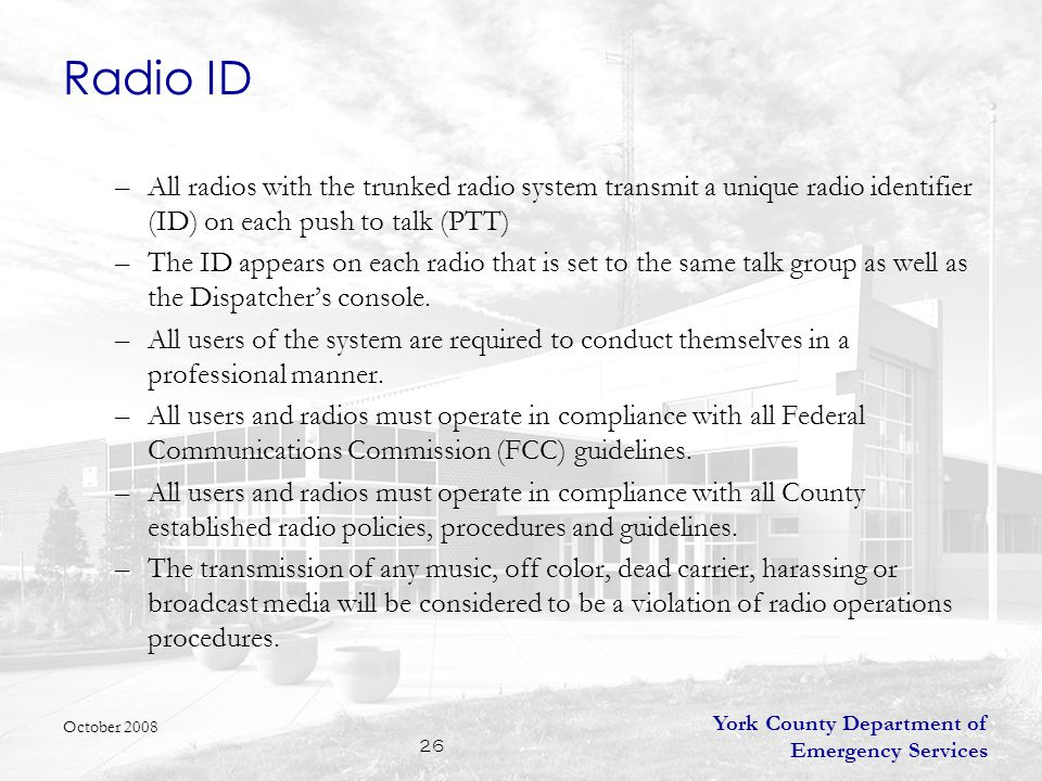 York County Department of Emergency Services 26 Radio ID –All radios with the trunked radio system transmit a unique radio identifier (ID) on each push to talk (PTT) –The ID appears on each radio that is set to the same talk group as well as the Dispatcher's console.