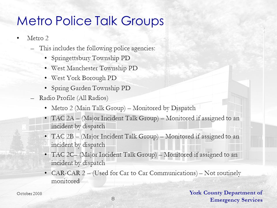 York County Department of Emergency Services 8 Metro Police Talk Groups Metro 2 –This includes the following police agencies: Springettsbury Township PD West Manchester Township PD West York Borough PD Spring Garden Township PD –Radio Profile (All Radios) Metro 2 (Main Talk Group) – Monitored by Dispatch TAC 2A – (Major Incident Talk Group) – Monitored if assigned to an incident by dispatch TAC 2B – (Major Incident Talk Group) – Monitored if assigned to an incident by dispatch TAC 2C– (Major Incident Talk Group) – Monitored if assigned to an incident by dispatch CAR-CAR 2 – (Used for Car to Car Communications) – Not routinely monitored October 2008