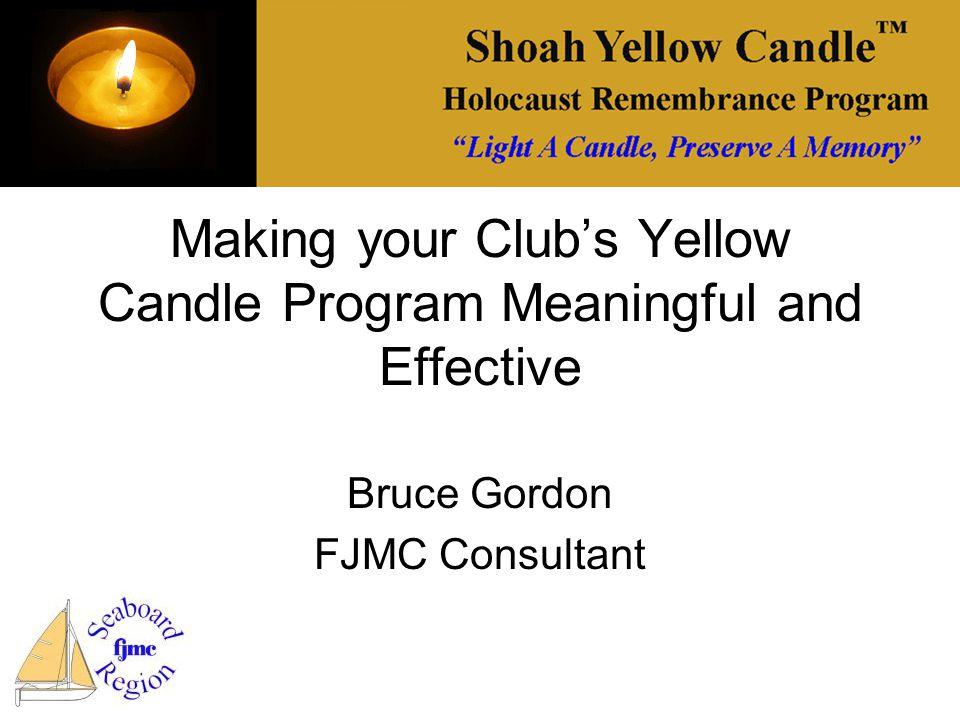 Making your Club's Yellow Candle Program Meaningful and Effective Bruce Gordon FJMC Consultant