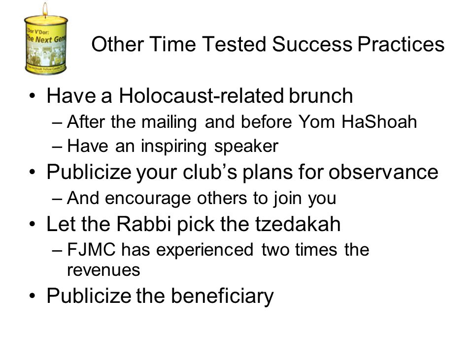 Other Time Tested Success Practices Have a Holocaust-related brunch –After the mailing and before Yom HaShoah –Have an inspiring speaker Publicize your club's plans for observance –And encourage others to join you Let the Rabbi pick the tzedakah –FJMC has experienced two times the revenues Publicize the beneficiary